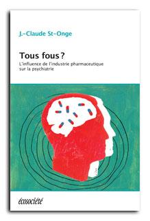 Tous fous? L'influence de l'industrie pharmaceutique sur la psychiatrie.  J.-Claude St-Onge.  978-2-89719-042-2. 372 pages. Écosociété. 2013.